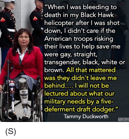 """Dodger: """"When I was bleedina to  death in my Black Hawk  helicopter after I was shot  down, I didn't care if the  American troops risking  their lives to help save me  were gay, straight,  transgender, black, white or  brown. All that mattered  was they didn't leave me  behind... I will not be  lectured about what our  military needs by a five-  FLY  し) deferment draft dodger.""""  Tammy Duckworth  USme (S)"""