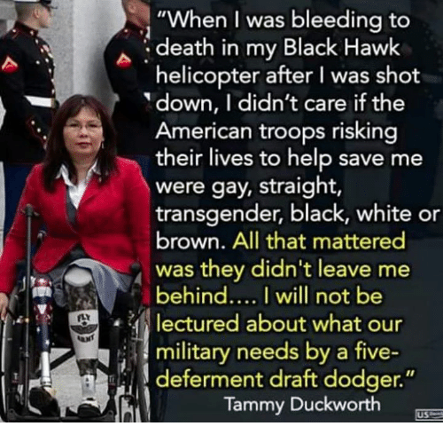 """Dodger: """"When I was bleeding to  death in my Black Hawk  helicopter after I was shot  down, I didn't care if the  American troops risking  their lives to help save me  were gay, straight,  transgender, black, white or  brown. All that mattered  was they didn't leave me  behindI will not be  lectured about what our  i 3 military needs by a five-  deferment draft dodger.""""  Tammy Duckworth  US"""