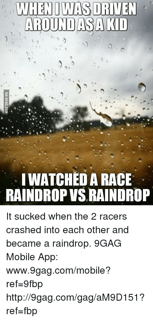 Suckes: WHEN I WAS DRIVEN  AROUND AS A KID  WATCHED A RACE  RAINDROP VSLRAINDROP It sucked when the 2 racers crashed into each other and became a raindrop. 9GAG Mobile App: www.9gag.com/mobile?ref=9fbp  http://9gag.com/gag/aM9D151?ref=fbp