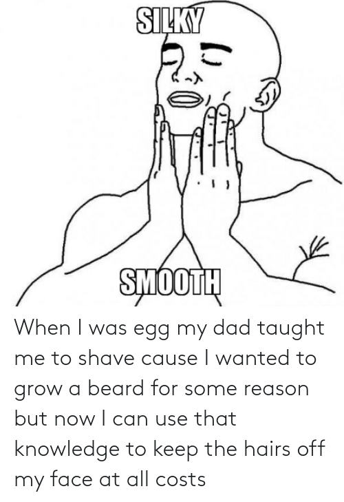 Knowledge: When I was egg my dad taught me to shave cause I wanted to grow a beard for some reason but now I can use that knowledge to keep the hairs off my face at all costs