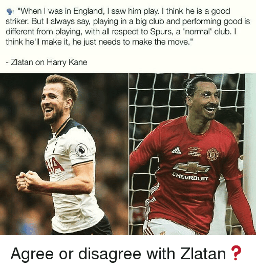 """Spurs: """"When I was in England, I saw him play. I think he is a good  striker. But I always say, playing in a big club and performing good is  different from playing, with all respect to Spurs, a 'normal' club. I  think he'll make it, he just needs to make the move.""""  Zlatan on Harry Kane  CHEVROLET Agree or disagree with Zlatan❓"""
