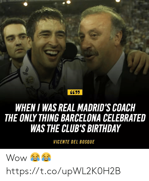 Barcelona: WHEN I WAS REAL MADRID'S COACH  THE ONLY THING BARCELONA CELEBRATE  WAS THE CLUB'S BIRTHDAY  VICENTE DEL BOSQUE Wow 😂😂 https://t.co/upWL2K0H2B