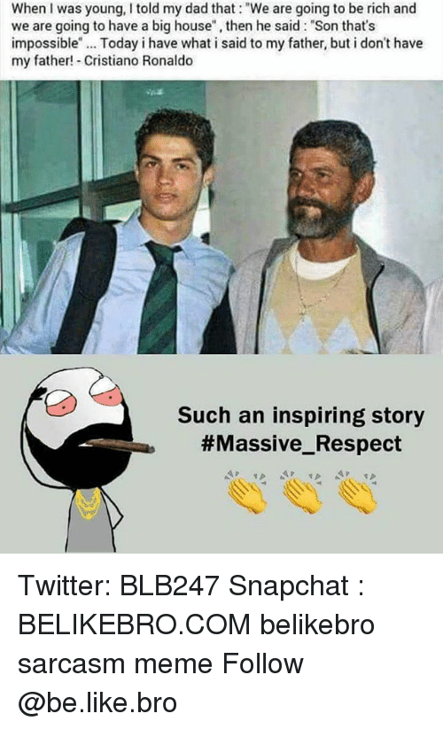 """Be Like, Cristiano Ronaldo, and Dad: When I was young, I told my dad that: """"We are going to be rich and  we are going to have a big house, then he said: """"Son that's  impossible"""". Today i have what i said to my father, but i don't have  my father! Cristiano Ronaldo  Such an inspiring story  Twitter: BLB247 Snapchat : BELIKEBRO.COM belikebro sarcasm meme Follow @be.like.bro"""