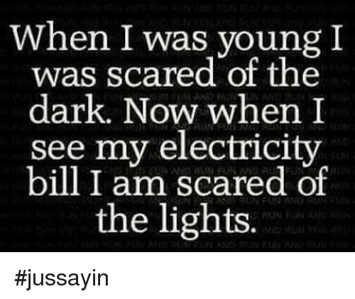 Dank, Scare, and Bills: when I was young I  was scared of the  dark. Now when I  see my electricity  bill I am scared of  the lights #jussayin