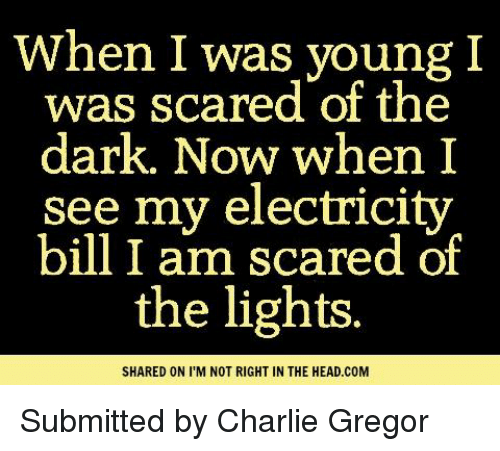 Charlie, Memes, and Scare: When I was young I  was scared of the  dark. Now when I  see my electricity  bill I am scared of  the lights.  SHARED ON I M NOT RIGHT IN THE HEAD.COM Submitted by Charlie Gregor