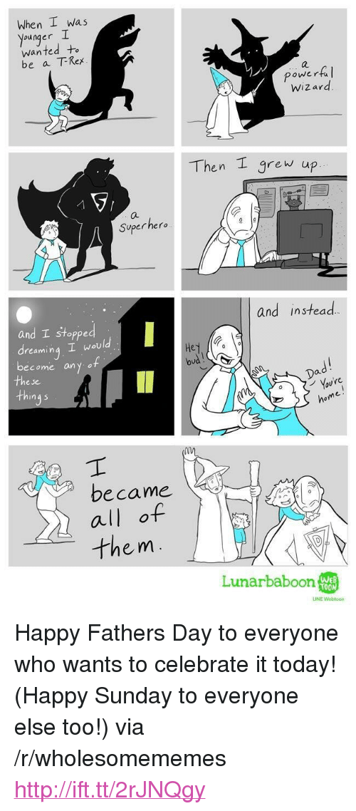 """oud: When I was  younger I  wanted+  be a TRex  a.  powertul  Wiz ard  Then grew up  Superhero  and instead.  and stopped  reamin  ing woul  become an y of  oud  Dad  e je  in a 5  ome  became  all of  them  Lunarbaboon  WEB  LINE Webtoon <p>Happy Fathers Day to everyone who wants to celebrate it today! (Happy Sunday to everyone else too!) via /r/wholesomememes <a href=""""http://ift.tt/2rJNQgy"""">http://ift.tt/2rJNQgy</a></p>"""