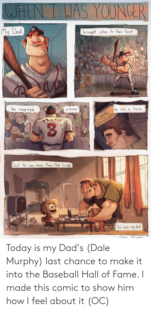 I Made This Comic: WHEN I WAS YOUNGER  My Dad  brought cities to their feet  he inspired  millions  Sports,  ustratea  he was a hero.  MRPHY  thletes who  THE  MIGHTY  MURPH  but he was more than that to me  he was  dad  my  - Ty son  Mur phy Today is my Dad's (Dale Murphy) last chance to make it into the Baseball Hall of Fame. I made this comic to show him how I feel about it (OC)