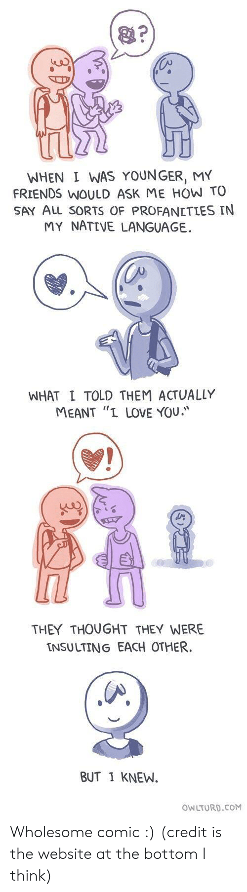 "Owlturd: WHEN I WAS YOUNGER, MY  FRIENDS WOULD ASK ME HOW TO  SAY ALL sORTS OF PROFANETLES IN  MY NATIVE LANGUAGE.  WHAT L TOLD THEM ACTUALLY  MEANT ""I LOVE YOU.  THEY THOUGHT THEY WERE  INSULTING EACH OTHER  BUT 1 KNEW.  OWLTURD.CoM Wholesome comic :) (credit is the website at the bottom I think)"