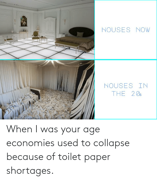 When I Was Your Age: When I was your age economies used to collapse because of toilet paper shortages.
