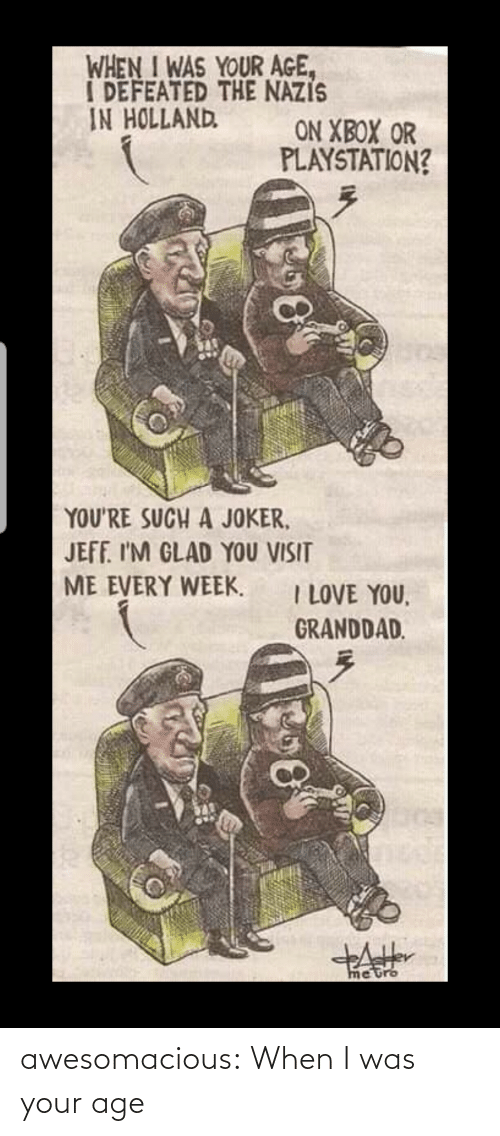 When I Was Your Age: WHEN I WAS YOUR AGE,  I DEFEATED THE NAZIS  IN HOLLAND  ON XBOX OR  PLAYSTATION?  YOU'RE SUCH A JOKER,  JEFF. I'M GLAD YOU VISIT  ME EVERY WEEK.  I LOVE YOU,  GRANDDAD.  metro awesomacious:  When I was your age