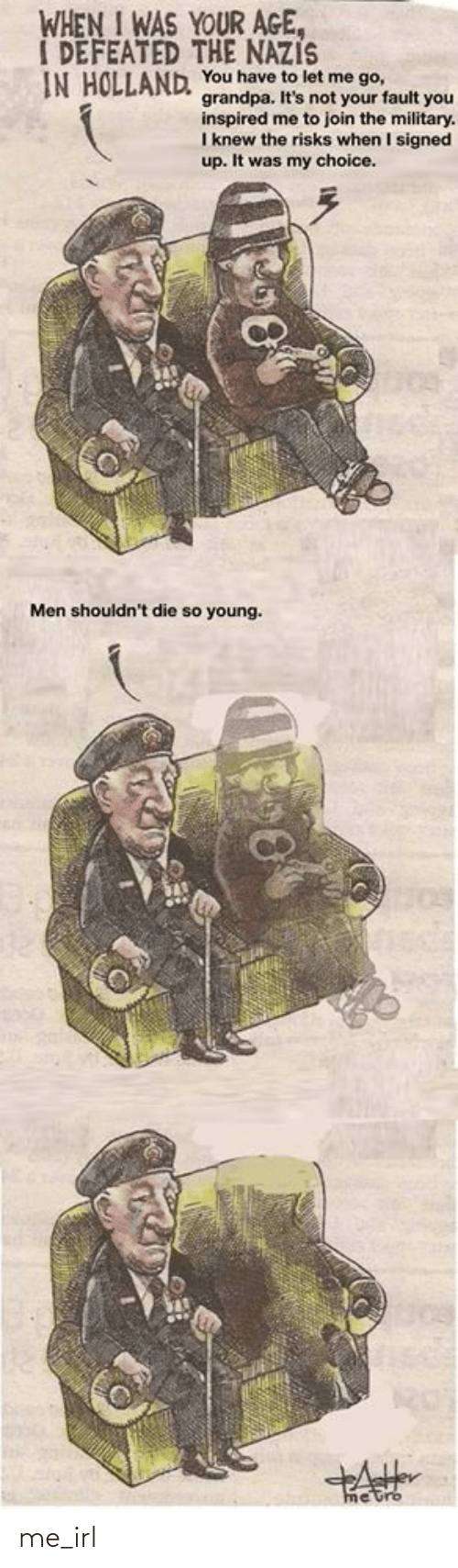 When I Was Your Age: WHEN I WAS YOUR AGE,  I DEFEATED THE NAZIS  IN HOLLAND, You have to let me go,  grandpa. It's not your fault you  inspired me to join the military.  I knew the risks when I signed  up. It was my choice.  Men shouldn't die so young.  me trb me_irl