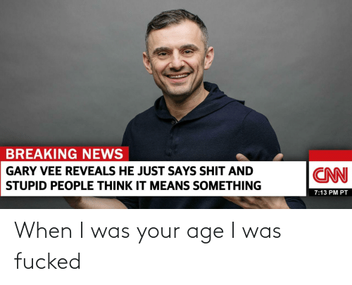 When I Was Your Age: When I was your age I was fucked