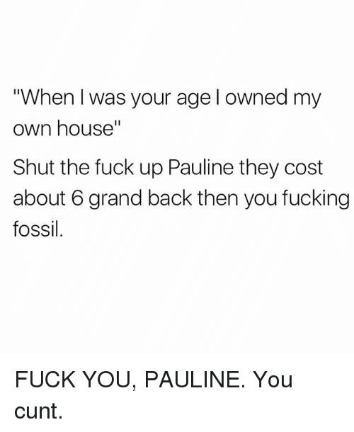 "When I Was Your Age: When I was your age l owned my  own house""  Shut the fuck up Pauline they cost  about 6 grand back then you fucking  fossil FUCK YOU, PAULINE. You cunt."