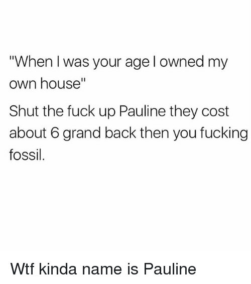 "When I Was Your Age: ""When I was your age l owned my  own house""  Shut the fuck up Pauline they cost  about 6 grand back then you fucking  fossil. Wtf kinda name is Pauline"