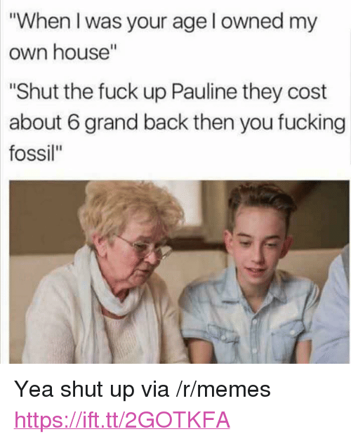 "When I Was Your Age: ""When I was your age l owned my  own house""  ""Shut the fuck up Pauline they cost  about 6 grand back then you fucking  fossil"" <p>Yea shut up via /r/memes <a href=""https://ift.tt/2GOTKFA"">https://ift.tt/2GOTKFA</a></p>"
