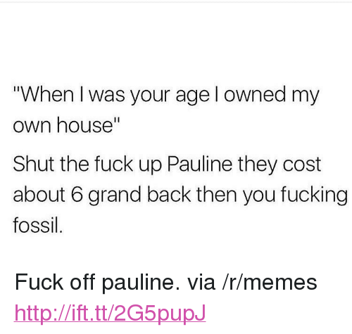 "When I Was Your Age: ""When I was your age l owned my  own house""  Shut the fuck up Pauline they cost  about 6 grand back then you fucking  fossil <p>Fuck off pauline. via /r/memes <a href=""http://ift.tt/2G5pupJ"">http://ift.tt/2G5pupJ</a></p>"