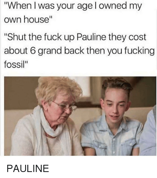 "When I Was Your Age: ""When I was your age l owned my  own  house""  ""Shut the fuck up Pauline they cost  about 6 grand back then you fucking  fossil"" PAULINE"