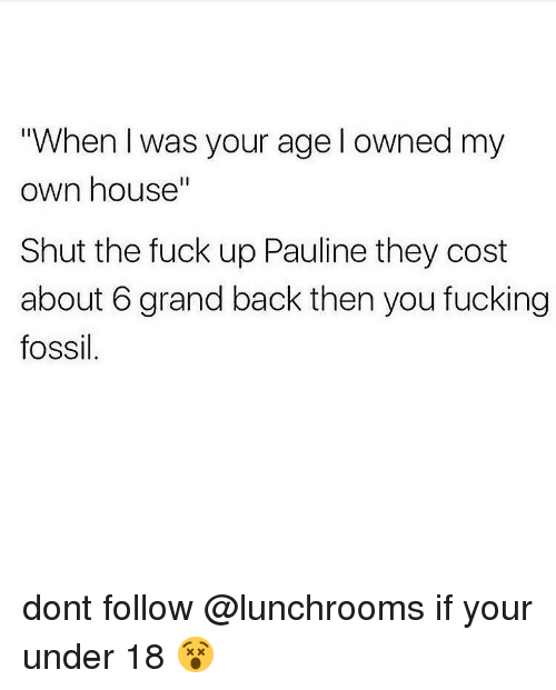 "When I Was Your Age: ""When I was your age l owned my  own house""  Il  Shut the fuck up Pauline they cost  about 6 grand back then you fucking  fossil dont follow @lunchrooms if your under 18 😵"