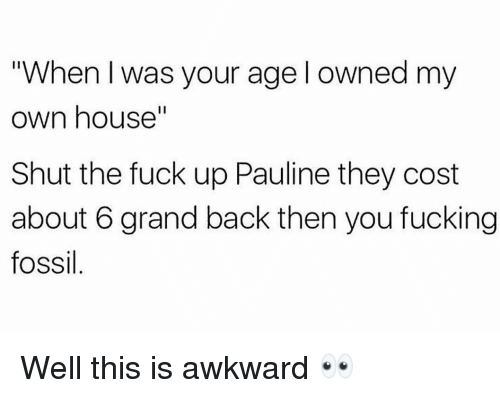 "When I Was Your Age: ""When I was your age l owned my  own house""  Shut the fuck up Pauline they cost  about 6 grand back then you fucking  fossil Well this is awkward 👀"