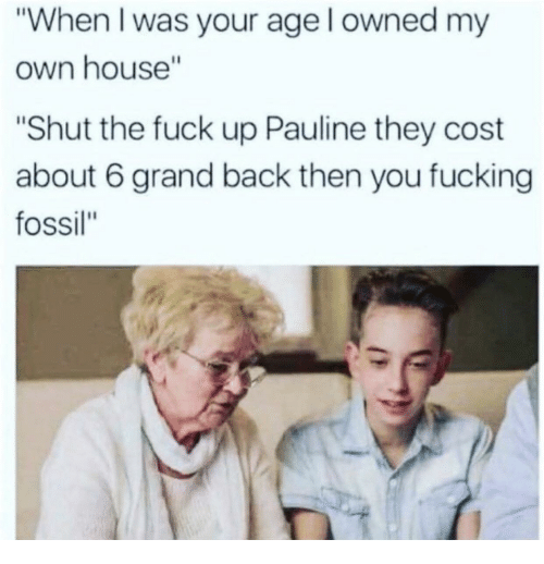 """Fossil, House, and Grand: """"When I was your age l owned my  own house""""  """"Shut the fuck up Pauline they cost  about 6 grand back then you fucking  fossil"""""""