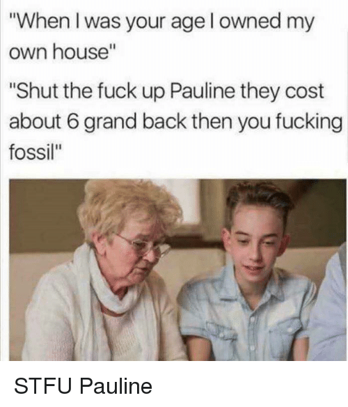 "Fossil: ""When I was your age l owned my  own house""  Shut the fuck up Pauline they cost  about 6 grand back then you fucking  fossil"" STFU Pauline"