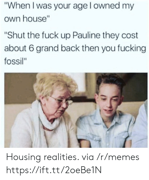 "When I Was Your Age: ""When I was your age l owned my  own house""  ""Shut the fuck up Pauline they cost  about 6 grand back then you fucking  fossil"" Housing realities. via /r/memes https://ift.tt/2oeBe1N"