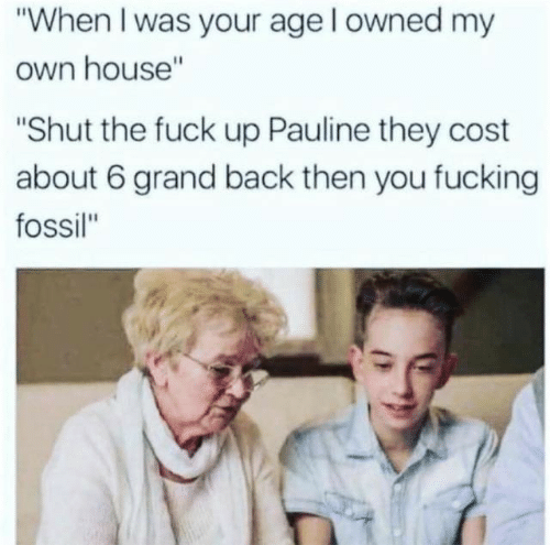"When I Was Your Age: ""When I was your age l owned my  own house""  ""Shut the fuck up Pauline they cost  about 6 grand back then you fucking  fossil"""