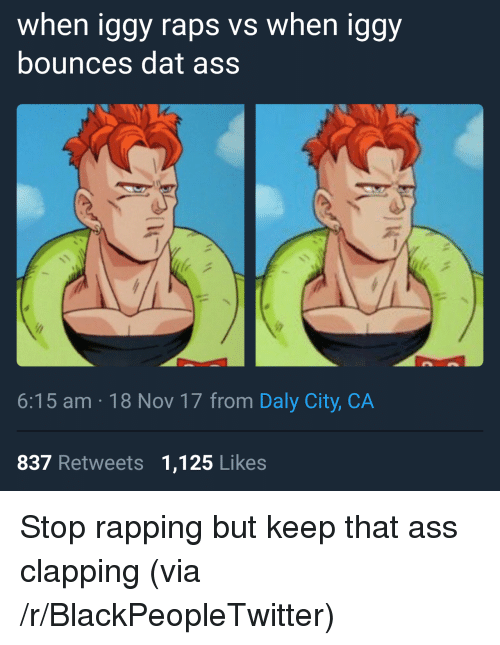 dat ass: when iggy raps vs when iggy  bounces dat ass  6:15 am 18 Nov 17 from Daly City, CA  837 Retweets 1,125 Likes <p>Stop rapping but keep that ass clapping (via /r/BlackPeopleTwitter)</p>