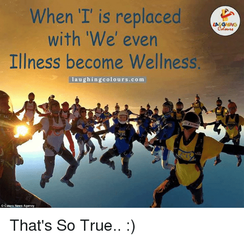 That So True: When II is replaced  with 'We' even  Illness become Wellness.  laughing colours.com  Caters News Agency That's So True.. :)