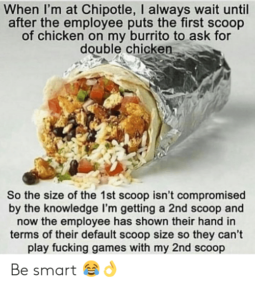 Chipotle: When I'm at Chipotle, I always wait until  after the employee puts the first scoop  of chicken on my burrito to ask for  double chicken  So the size of the 1st scoop isn't compromised  by the knowledge I'm getting a 2nd scoop and  now the employee has shown their hand in  terms of their default scoop size so they can't  play fucking games with my 2nd scoop Be smart 😂👌