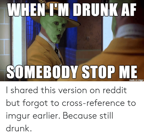 Drunk Af: WHEN I'M DRUNK AF  SOMEBODY STOP ME  made on imgur I shared this version on reddit but forgot to cross-reference to imgur earlier. Because still drunk.