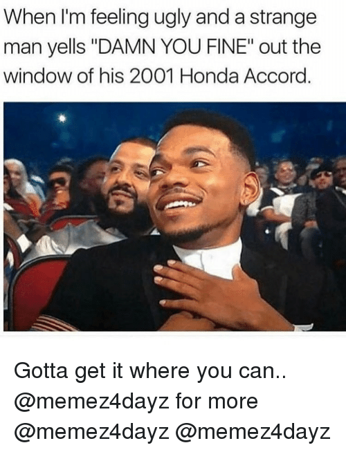 """accord: When I'm feeling ugly and a strange  man yells """"DAMN YOU FINE"""" out the  window of his 2001 Honda Accord Gotta get it where you can.. @memez4dayz for more @memez4dayz @memez4dayz"""