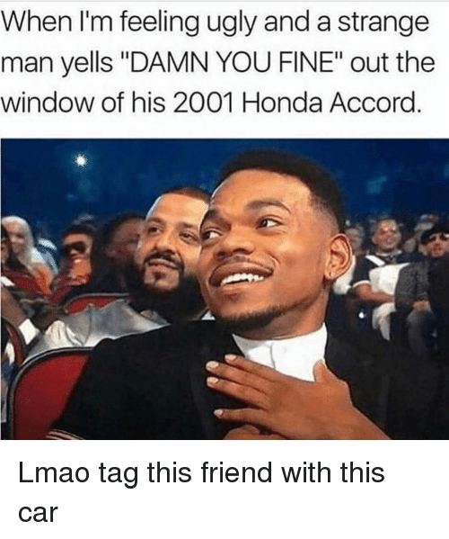 """accord: When I'm feeling ugly and a strange  man yells """"DAMN YOU FINE"""" out the  window of his 2001 Honda Accord. Lmao tag this friend with this car"""