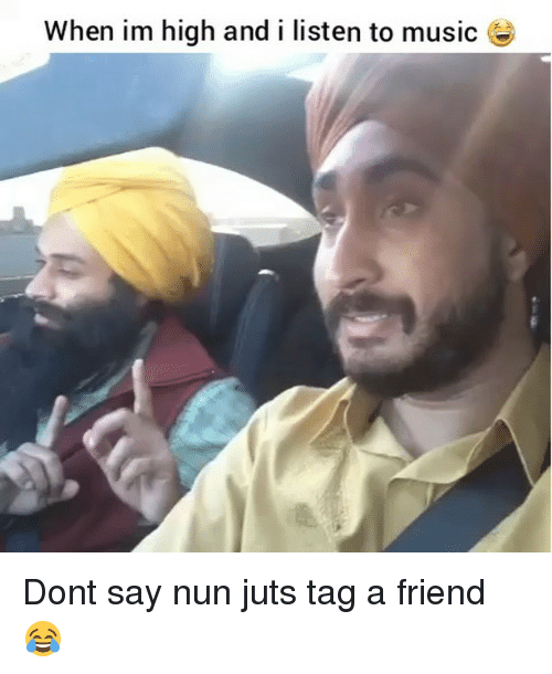 Funny, Music, and Friend: When im high and i listen to music Dont say nun juts tag a friend 😂