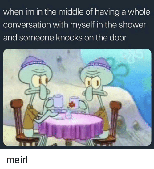 Shower, The Middle, and MeIRL: when im in the middle of having a whole  conversation with myself in the shower  and someone knocks on the door meirl