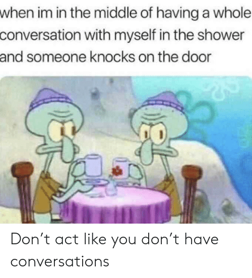Conversations: when im in the middle of having a whole  conversation with myself in the shower  and someone knocks on the door Don't act like you don't have conversations