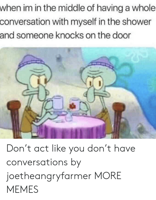 Conversations: when im in the middle of having a whole  conversation with myself in the shower  and someone knocks on the door Don't act like you don't have conversations by joetheangryfarmer MORE MEMES