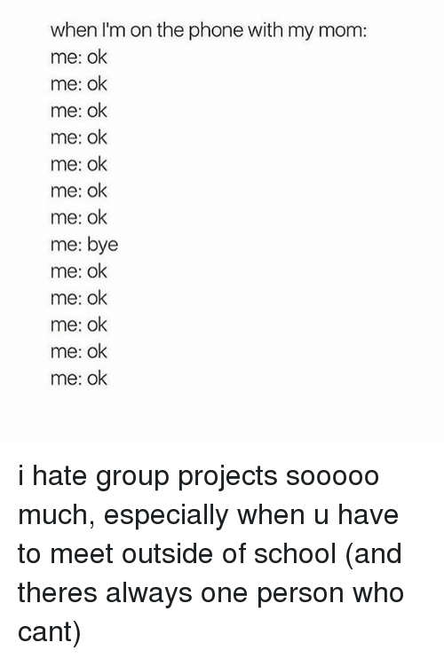 hate group: when I'm on the phone with my mom:  me: ok  me: ok  me: ok  me: ok  me: ok  me: ok  me: ok  me: bye  me: ok  me: ok  me: ok  me: ok  me: ok i hate group projects sooooo much, especially when u have to meet outside of school (and theres always one person who cant)