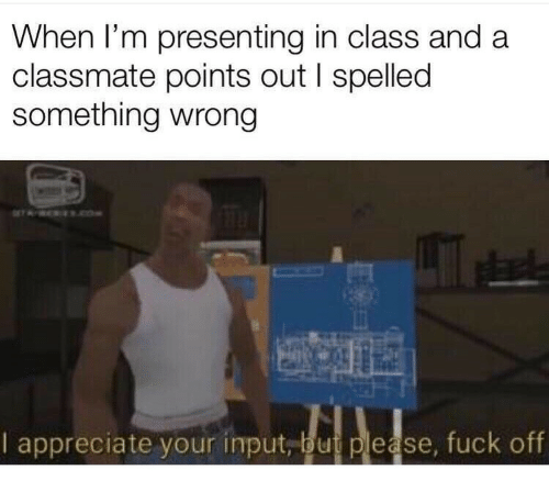 When Im: When I'm presenting in class and a  classmate points out I spelled  something wrong  ROKEReOe  Le  I appreciate your input, but please, fuck off