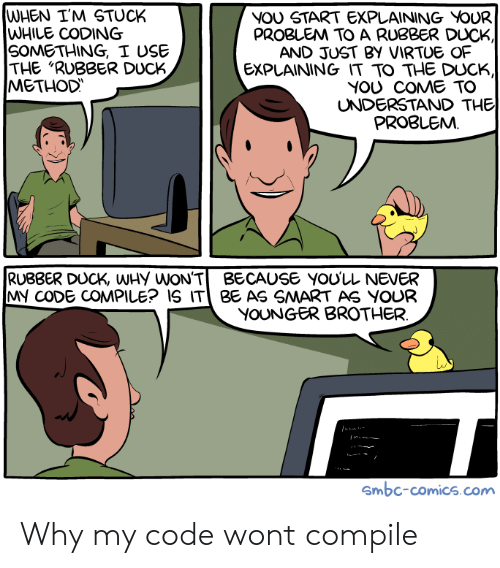 "Duck, Never, and Comics: WHEN I'M STUCK  WHILE CODING  SOMETHING, I USE  THE ""RUBBER DUCK  METHOD  NOU START EXPLAINING VOUR  PROBLEM TO A RUBBER DUCK  AND JUST BY VIRTUE OF  EXPLAINING IT TO THE DUCK,  YOU COME TO  UNDERSTAND THE  PROBLEMM  RUBBER DUCK, WHy WON'TBECAUSE YOU'LL NEVER  MY CODE COMPILE? IS IT BE AS SMART AS YOUR  YOUNGER BROTHER  Smbc-comics.com Why my code wont compile"