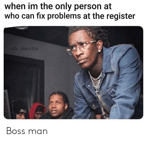 Reddit, Boss, and Who: when im the only person at  who can fix problems at the register  oh smeds Boss man