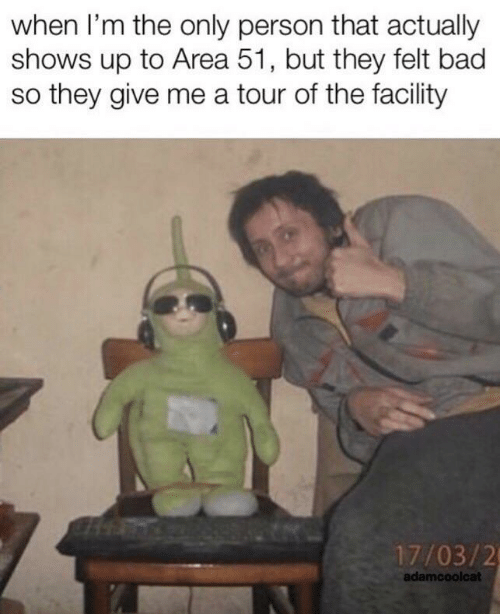 Bad, Area 51, and They: when I'm the only person that actually  shows up to Area 51, but they felt bad  so they give me a tour of the facility  17/03/2  adamcoolcat
