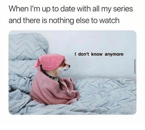 up to date: When I'm up to date with all my series  and there is nothing else to watch  I don't know anymore