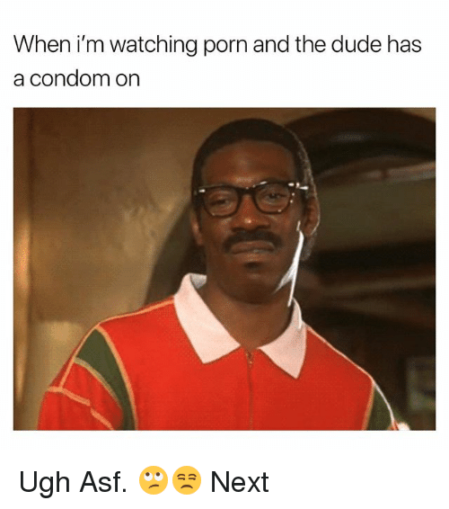 Condom, Dude, and Porn: When i'm watching porn and the dude has  a condom on Ugh Asf. 🙄😒 Next