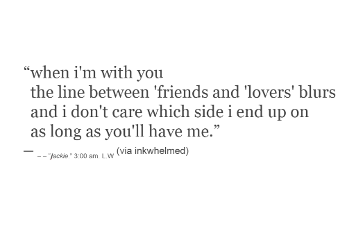 "End Up: ""when i'm with you  the line between 'friends and 'lovers' blurs  and i don't care which sidei end up on  as long as you'll have me.""  (via inkwhelmed)  - ""jackie."" 3:00 am. L.W"