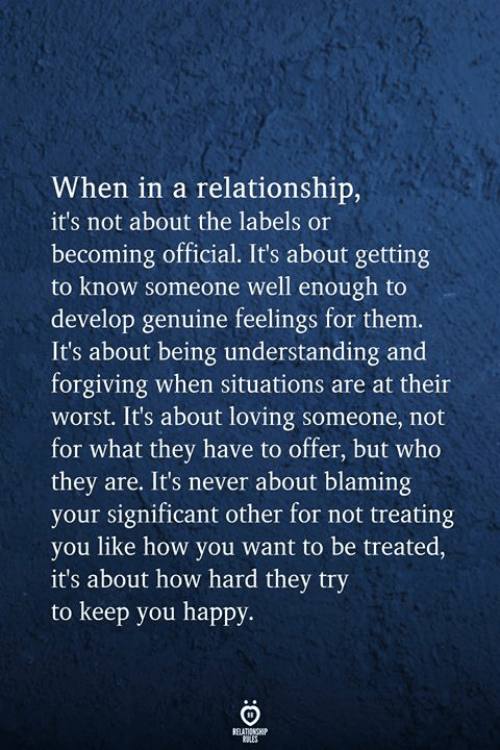 significant: When in a relationship,  it's not about the labels or  becoming official. It's about getting  to know someone well enough to  develop genuine feelings for them.  It's about being understanding and  forgiving when situations are at their  worst. It's about loving someone, not  for what they have to offer, but who  they are. It's never about blaming  your significant other for not treating  you like how you want to be treated,  it's about how hard they try  to keep you happy  RELATIONSHIP