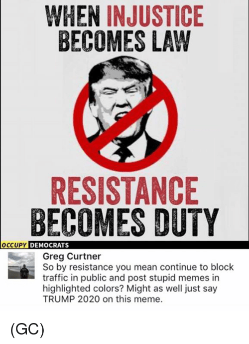 Stupid Memes: WHEN INJUSTICE  BECOMES LAW  RESISTANCE  BECOMES DUTY  OCCUPY  DEMOCRATS  Greg Curtner  So by resistance you mean continue to block  traffic in public and post stupid memes in  highlighted colors? Might as well just say  TRUMP 2020 on this meme. (GC)