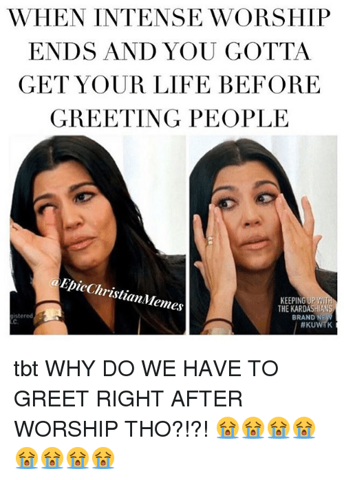 kuwtk: WHEN INTENSE WORSHIP  ENDS AND YOU GOTTA  GET YOUR LIFE BEFORE  GREETING PEOPLE  EpicChristianMemes  KEEPING UP  THE KARDASHIANS  BRAND NE  stered  C.  tbt WHY DO WE HAVE TO GREET RIGHT AFTER WORSHIP THO?!?! 😭😭😭😭😭😭😭😭