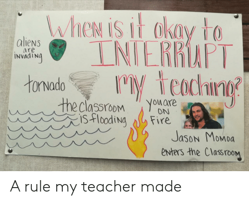 Jason Momoa: WheN is it akay to  INIERRAPT  M teachng  aliens  are  INVAATNA  tonvado  the classroom  isflooding  You are  ON  Fire  Jason Momoa  enters the ClassrooM A rule my teacher made