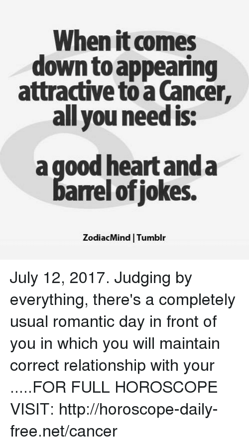 Cancer, Free, and Good: When it comes  down to appearing  attractive to a Cancer,  all you need is  a good heart and a  arrel ofjokes.  ZodiacMind | Tumblır July 12, 2017. Judging by everything, there's a completely usual romantic day in front of you in which you will maintain correct relationship with your .....FOR FULL HOROSCOPE VISIT: http://horoscope-daily-free.net/cancer